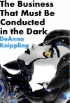 The Business That Must Be Conducted in the Dark - DeAnna Knippling