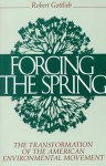 Forcing the Spring: The Transformation Of The American Environmental Movement - Robert Gottlieb