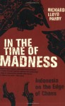 In the Time of Madness: Indonesia on the Edge of Chaos - Richard Lloyd Parry
