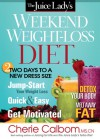 The Juice Lady's Weekend Weight-Loss Diet: Two Days to a New Dress Size - Cherie Calbom