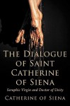 The Dialogue of St. Catherine of Siena, Seraphic Virgin and Doctor of Unity - Catherine of Siena