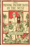 The Moving Picture Boys in the West; or, Taking Scenes Among the Cowboys and Indians - Victor Appleton