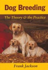 Dog Breeding: The Theory & the Practice - Frank Jackson
