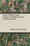 Mary's Meadow, Snap-Dragons, Dandelion Clocks, and Other Stories - Juliana Horatia Ewing