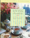 Living a Beautiful Life: 500 Ways to Add Elegance, Order, Beauty and Joy to Every Day of Your Life - Alexandra Stoddard