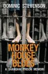 Monkey House Blues: A Shanghai Prison Memoir - Dominic Stevenson