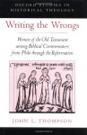 Writing the Wrongs: Women of the Old Testament Among Biblical Commentators from Philo Through the Reformation. Oxford Studies in Historical Theology - John Lee Thompson