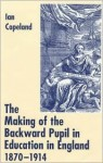 The Making of the Backward Pupil in Education in England, 1870-1914 - Ian C. Copeland, Peter Gordon