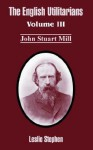 The English Utilitarians: Volume III (John Stuart Mill) - Leslie Stephen