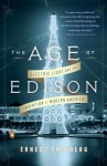 The Age of Edison: Electric Light and the Invention of Modern America - Ernest Freeberg