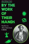 By the Work of Their Hands: Studies in Afro-American Folklife - John Michael Vlach