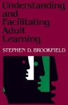 Understanding and Facilitating Adult Learning: A Comprehensive Analysis of Principles and Effective Practices - Stephen D. Brookfield
