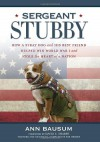 Sergeant Stubby: How a Stray Dog and His Best Friend Helped Win World War I and Stole the Heart of a Nation - Ann Bausum, David E. Sharpe