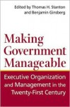 Making Government Manageable: Executive Organization and Management in the Twenty-First Century - Benjamin Ginsberg