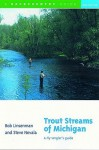 Trout Streams of Michigan: A Fly-Angler's Guide - Bob Linsenman
