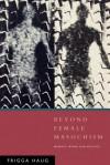 Beyond Female Masochism: Memory-Work and Politics - Frigga Haug, Rodney Livingstone