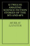 12 Twelve Amazing Science Fiction Stories of the 50's and 60's - Murray Leinster, Randall Garrett, J. F. Bone, Al Sevcik, Jack Egan, Darius John Granger, Jack Douglas, Ivar Jorgensen, B. H. Crew