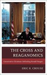 The Cross and Reaganomics: Conservative Christians Defending Ronald Reagan - Eric R. Crouse