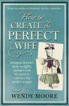 How to Create the Perfect Wife: Georgian Britain's most ineligble bachelor and his quest to cultivate the ideal woman - Wendy Moore