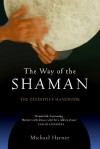 The Way of the Shaman: The Definitive Handbook - Michael J. Harner