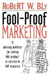 Fool-Proof Marketing: 15 Winning Methods for Selling Any Product or Service in Any Economy - Robert W. Bly