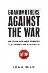Grandmothers Against the War: How We Got Off Our Fannies and Stood Up for Peace - Joan Wile, Malachy McCourt