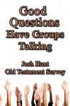Good Questions Have Groups Talking -- Old Testament Survey - Josh Hunt