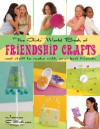The Girls' World Book of Friendship Crafts: Cool Stuff to Make with Your Best Friends - Joanne O'Sullivan