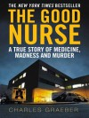 The Good Nurse: A True Story of Medicine, Madness and Murder - Charles Graeber