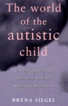 The World of the Autistic Child: Understanding and Treating Autistic Spectrum Disorders - Bryna Siegel, Bryna Siegal
