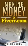 Making Money on Fiverr: How to Go From $0 to $1,000 in Just a Month - Beth Jones