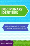 Disciplinary Identities: Rhetorical Paths of English, Speech, and Composition - Steven Mailloux