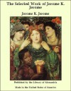 The Selected Work of Jerome K. Jerome by Jerome K. Jerome - Jerome K. Jerome