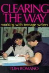 Clearing the Way: Working with Teenage Writers - Tom Romano