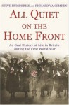All Quiet on the Home Front: An Oral History of Life in Britain During the First World War - Richard Van Emden, Steve Humphries