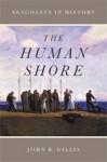 The Human Shore: Seacoasts in History - John R. Gillis