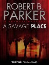 A Savage Place (A Spenser Mystery) - Robert B. Parker