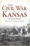 The Civil War in Kansas: Ten Years of Turmoil (The History Press) - Debra Goodrich Bisel, Richard B. Myers