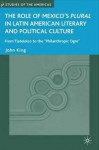 "The Role of Mexico's Plural in Latin American Literary and Political Culture: From Tlatelolco to the ""Philanthropic Ogre"" - John King"