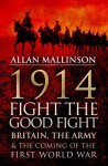 1914: Fight the Good Fight: Britain, the Army and the Coming of the First World War - Allan Mallinson