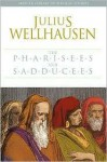 The Pharisees and the Sadducees - Julius Wellhausen, Mark E. Biddle (Translator)