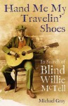 Hand Me My Travelin' Shoes: In Search of Blind Willie McTell - Michael Gray