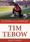 Playing With Purpose: Tim Tebow - Mike Yorkey