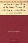 Little Journeys to the Homes of the Great - Volume 12 Little Journeys to the Homes of Great Scientists - Elbert Hubbard