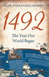 1492: The Year Our World Began - Felipe Fernǹdez-Armesto