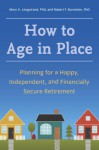 How to Age in Place: Planning for a Happy, Independent, and Financially Secure Retirement - Mary A. Languirand, Robert F. Bornstein