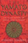 The Yamato Dynasty: The Secret History Of Japan's Imperial Family - Sterling Seagrave
