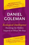 Ecological Intelligence: Knowing the Hidden Impacts of What We Buy - Daniel Goleman