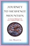 Journey to Heavenly Mountain: An American's Pilgrimage to the Heart of Buddhism in Modern China - Jay Martin
