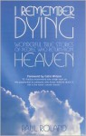 I Remember Dying: Wonderful True Stories of People Who Return from Heaven - Paul Roland